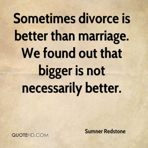 Sometimes divorce is better than marriage. We found out that bigger is not necessarily better.