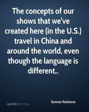 The concepts of our shows that we've created here (in the U.S.) travel in China and around the world, even though the language is different.