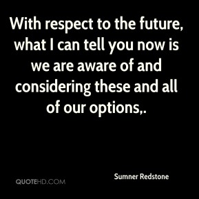 With respect to the future, what I can tell you now is we are aware of and considering these and all of our options.