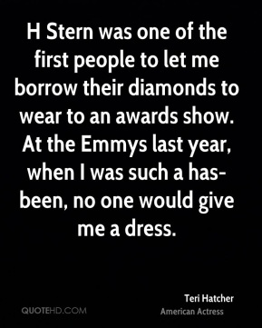 Teri Hatcher  - H Stern was one of the first people to let me borrow their diamonds to wear to an awards show. At the Emmys last year, when I was such a has-been, no one would give me a dress.