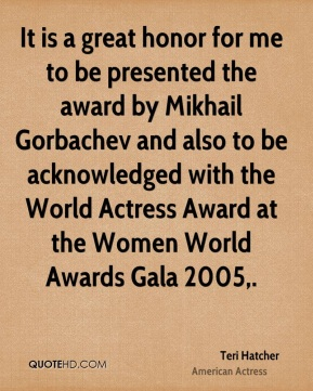 It is a great honor for me to be presented the award by Mikhail Gorbachev and also to be acknowledged with the World Actress Award at the Women World Awards Gala 2005.