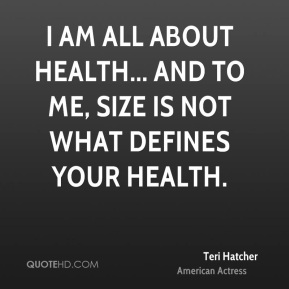 Teri Hatcher - I am all about health... and to me, size is not what defines your health.