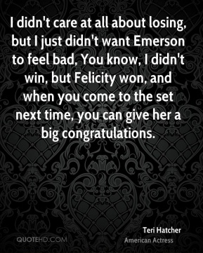 I didn't care at all about losing, but I just didn't want Emerson to feel bad, You know, I didn't win, but Felicity won, and when you come to the set next time, you can give her a big congratulations.