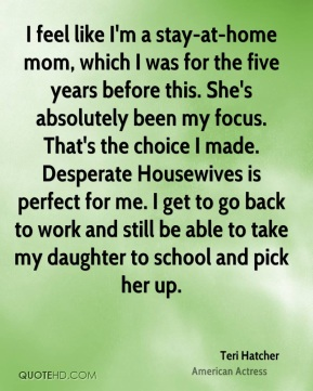 I feel like I'm a stay-at-home mom, which I was for the five years before this. She's absolutely been my focus. That's the choice I made. Desperate Housewives is perfect for me. I get to go back to work and still be able to take my daughter to school and pick her up.