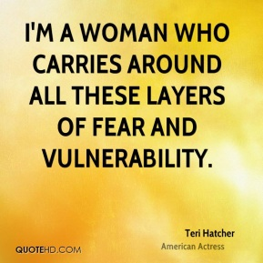 Teri Hatcher - I'm a woman who carries around all these layers of fear and vulnerability.