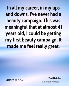 Teri Hatcher - In all my career, in my ups and downs, I've never had a beauty campaign. This was meaningful that at almost 41 years old, I could be getting my first beauty campaign. It made me feel really great.