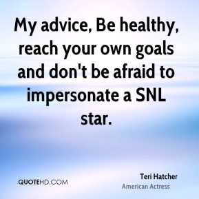 My advice, Be healthy, reach your own goals and don't be afraid to impersonate a SNL star.