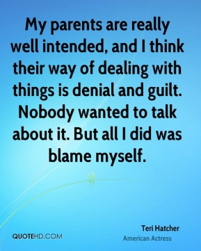 Teri Hatcher - My parents are really well intended, and I think their way of dealing with things is denial and guilt. Nobody wanted to talk about it. But all I did was blame myself.