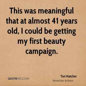 Teri Hatcher - This was meaningful that at almost 41 years old, I could be getting my first beauty campaign.