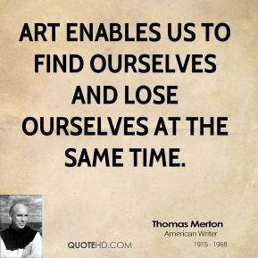 Thomas Merton - Art enables us to find ourselves and lose ourselves at the same time.