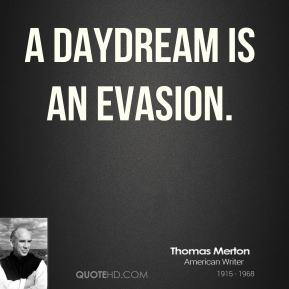A daydream is an evasion.