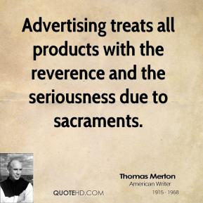 Advertising treats all products with the reverence and the seriousness due to sacraments.
