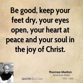 Thomas Merton - Be good, keep your feet dry, your eyes open, your heart at peace and your soul in the joy of Christ.