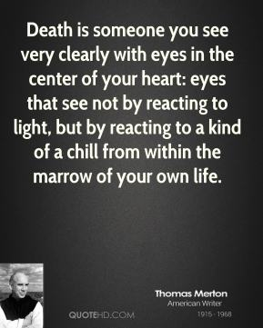 Thomas Merton - Death is someone you see very clearly with eyes in the center of your heart: eyes that see not by reacting to light, but by reacting to a kind of a chill from within the marrow of your own life.