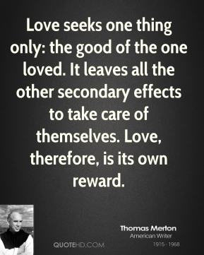 Love seeks one thing only: the good of the one loved. It leaves all the other secondary effects to take care of themselves. Love, therefore, is its own reward.