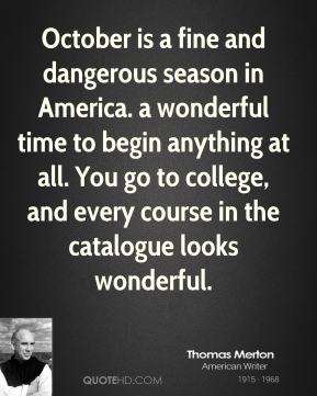 Thomas Merton - October is a fine and dangerous season in America. a wonderful time to begin anything at all. You go to college, and every course in the catalogue looks wonderful.