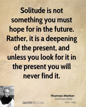 Thomas Merton - Solitude is not something you must hope for in the future. Rather, it is a deepening of the present, and unless you look for it in the present you will never find it.