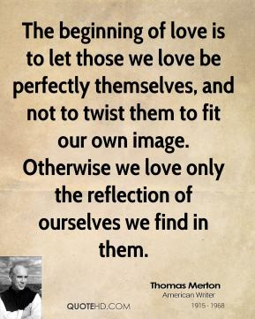 Thomas Merton - The beginning of love is to let those we love be perfectly themselves, and not to twist them to fit our own image. Otherwise we love only the reflection of ourselves we find in them.