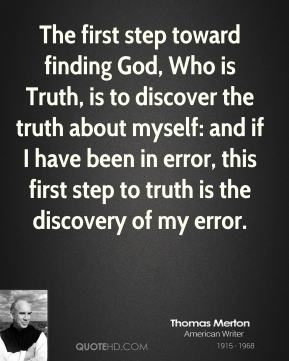 Thomas Merton - The first step toward finding God, Who is Truth, is to discover the truth about myself: and if I have been in error, this first step to truth is the discovery of my error.