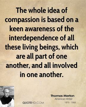 The whole idea of compassion is based on a keen awareness of the interdependence of all these living beings, which are all part of one another, and all involved in one another.