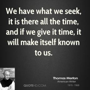 We have what we seek, it is there all the time, and if we give it time, it will make itself known to us.