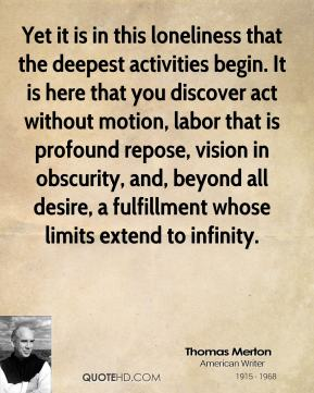 Thomas Merton - Yet it is in this loneliness that the deepest activities begin. It is here that you discover act without motion, labor that is profound repose, vision in obscurity, and, beyond all desire, a fulfillment whose limits extend to infinity.