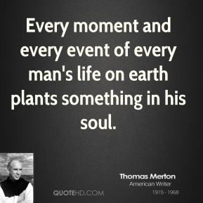 Thomas Merton - Every moment and every event of every man's life on earth plants something in his soul.