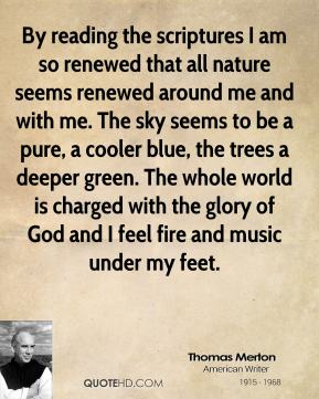 Thomas Merton - By reading the scriptures I am so renewed that all nature seems renewed around me and with me. The sky seems to be a pure, a cooler blue, the trees a deeper green. The whole world is charged with the glory of God and I feel fire and music under my feet.