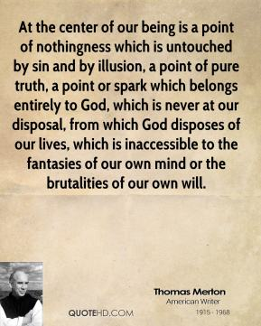 At the center of our being is a point of nothingness which is untouched by sin and by illusion, a point of pure truth, a point or spark which belongs entirely to God, which is never at our disposal, from which God disposes of our lives, which is inaccessible to the fantasies of our own mind or the brutalities of our own will.