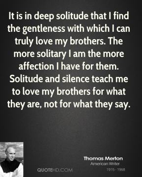 It is in deep solitude that I find the gentleness with which I can truly love my brothers. The more solitary I am the more affection I have for them…. Solitude and silence teach me to love my brothers for what they are, not for what they say.