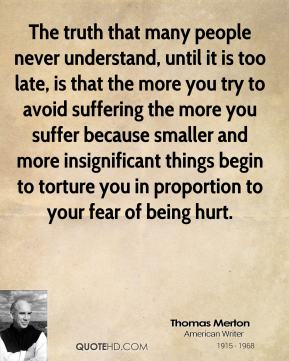 Thomas Merton  - The truth that many people never understand, until it is too late, is that the more you try to avoid suffering the more you suffer because smaller and more insignificant things begin to torture you in proportion to your fear of being hurt.