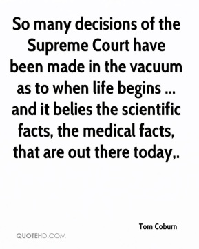 Tom Coburn  - So many decisions of the Supreme Court have been made in the vacuum as to when life begins ... and it belies the scientific facts, the medical facts, that are out there today.