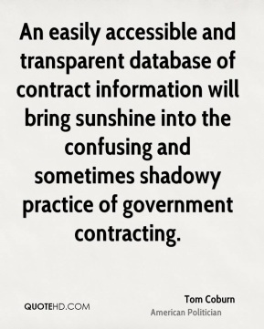 Tom Coburn - An easily accessible and transparent database of contract information will bring sunshine into the confusing and sometimes shadowy practice of government contracting.