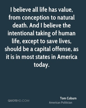I believe all life has value, from conception to natural death. And I believe the intentional taking of human life, except to save lives, should be a capital offense, as it is in most states in America today.