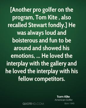 [Another pro golfer on the program, Tom Kite , also recalled Stewart fondly.] He was always loud and boisterous and fun to be around and showed his emotions, ... He loved the interplay with the gallery and he loved the interplay with his fellow competitors.