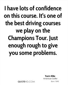 I have lots of confidence on this course. It's one of the best driving courses we play on the Champions Tour. Just enough rough to give you some problems.