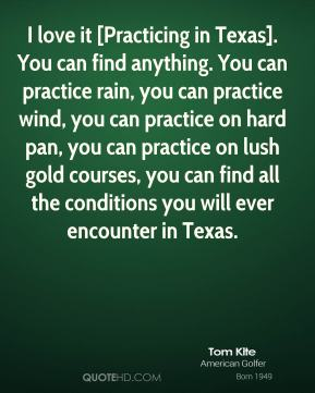 I love it [Practicing in Texas]. You can find anything. You can practice rain, you can practice wind, you can practice on hard pan, you can practice on lush gold courses, you can find all the conditions you will ever encounter in Texas.