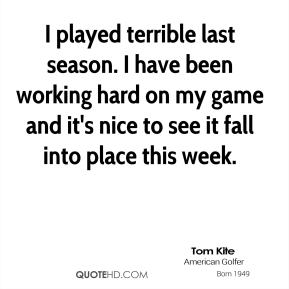 I played terrible last season. I have been working hard on my game and it's nice to see it fall into place this week.