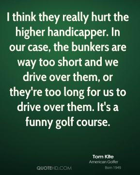 Tom Kite  - I think they really hurt the higher handicapper. In our case, the bunkers are way too short and we drive over them, or they're too long for us to drive over them. It's a funny golf course.