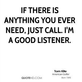 If there is anything you ever need, just call. I'm a good listener.