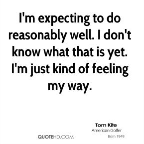 Tom Kite  - I'm expecting to do reasonably well. I don't know what that is yet. I'm just kind of feeling my way.