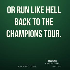 or run like hell back to the Champions Tour.