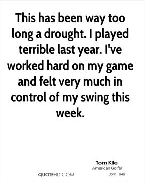 Tom Kite  - This has been way too long a drought. I played terrible last year. I've worked hard on my game and felt very much in control of my swing this week.