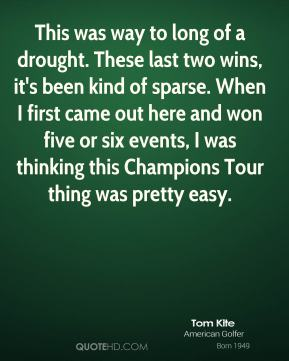 Tom Kite  - This was way to long of a drought. These last two wins, it's been kind of sparse. When I first came out here and won five or six events, I was thinking this Champions Tour thing was pretty easy.