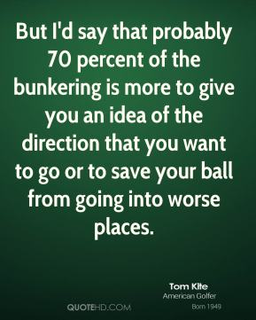 But I'd say that probably 70 percent of the bunkering is more to give you an idea of the direction that you want to go or to save your ball from going into worse places.