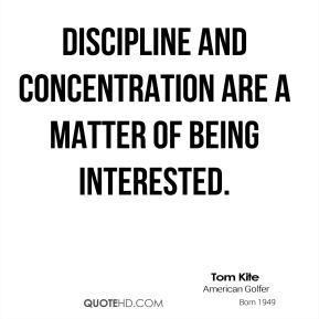Discipline and concentration are a matter of being interested.