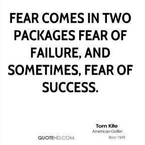 Fear comes in two packages fear of failure, and sometimes, fear of success.
