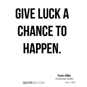 Give luck a chance to happen.