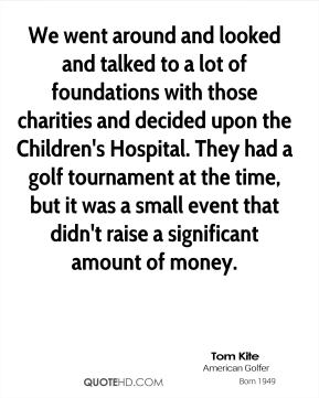 Tom Kite - We went around and looked and talked to a lot of foundations with those charities and decided upon the Children's Hospital. They had a golf tournament at the time, but it was a small event that didn't raise a significant amount of money.