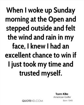 Tom Kite - When I woke up Sunday morning at the Open and stepped outside and felt the wind and rain in my face, I knew I had an excellent chance to win if I just took my time and trusted myself.
